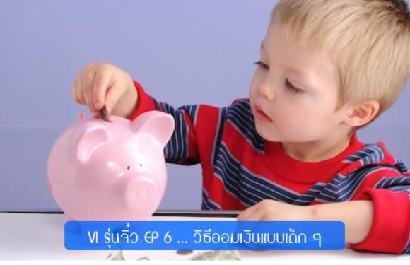 VI รุ่นจิ๋ว EP 6 … วิธีออมเงินแบบเด็ก ๆ